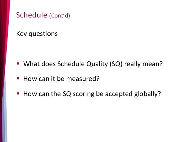 Schedule (Cont'd) Key questions  What does Schedule Quality (SQ) really mean?  How can it be measured?  How can the SQ ...