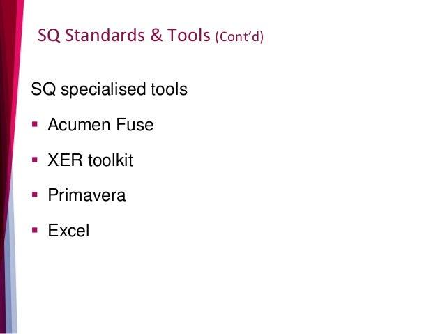 SQ Standards & Tools (Cont'd) SQ specialised tools  Acumen Fuse  XER toolkit  Primavera  Excel