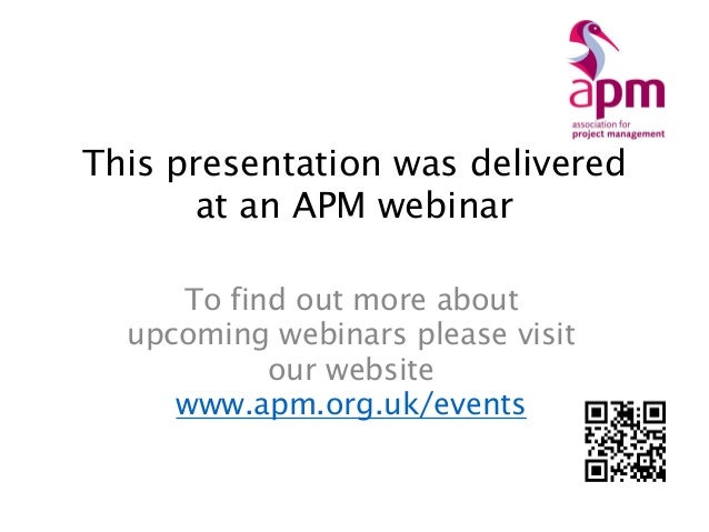 This presentation was delivered at an APM webinar To find out more about upcoming webinars please visit our website www.ap...