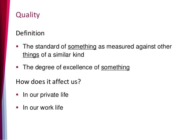 Quality Definition  The standard of something as measured against other things of a similar kind  The degree of excellen...