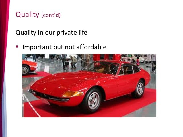 Quality (cont'd) Quality in our private life  Important but not affordable
