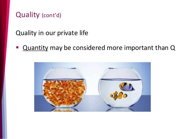 Quality (cont'd) Quality in our private life  Quantity may be considered more important than Q