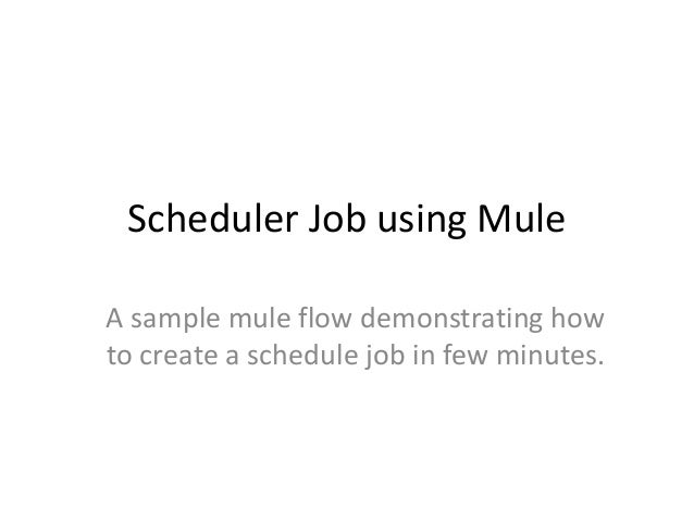 Scheduler Job using Mule A sample mule flow demonstrating how to create a schedule job in few minutes.