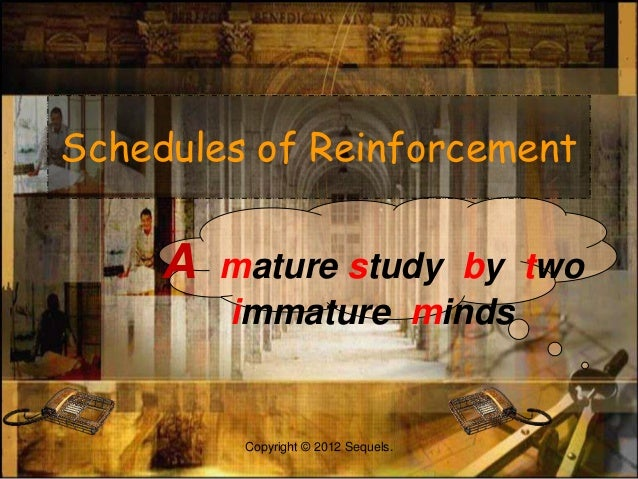 Schedules of Reinforcement A mature study by two immature minds Copyright © 2012 Sequels.