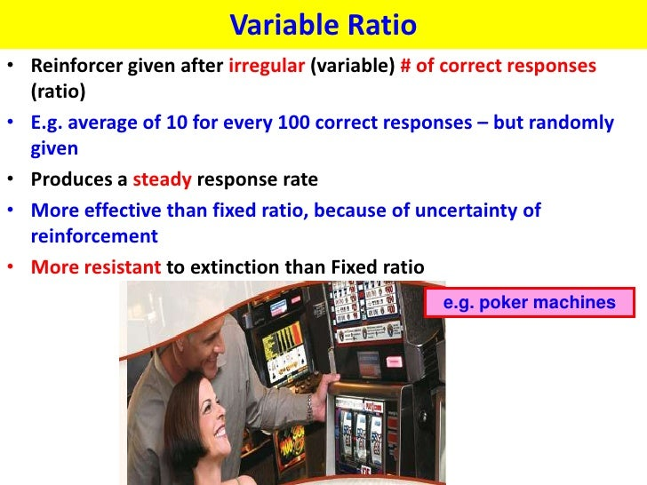 Variable Ratio• Reinforcer given after irregular (variable) # of correct responses  (ratio)• E.g. average of 10 for every ...