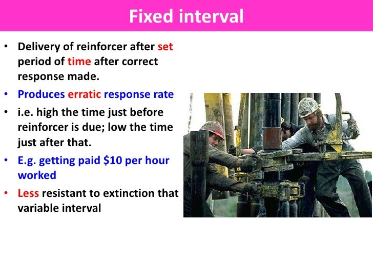 Fixed interval• Delivery of reinforcer after set  period of time after correct  response made.• Produces erratic response ...