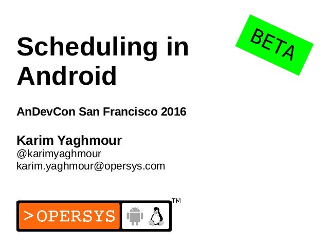 1 Scheduling in Android AnDevCon San Francisco 2016 Karim Yaghmour @karimyaghmour karim.yaghmour@opersys.com BETA