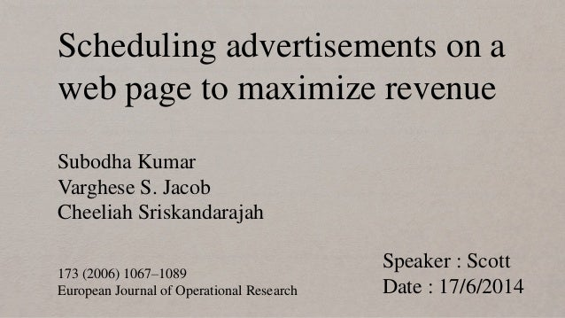 Scheduling advertisements on a web page to maximize revenue Speaker : Scott Date : 17/6/2014 Subodha Kumar Varghese S. Jac...
