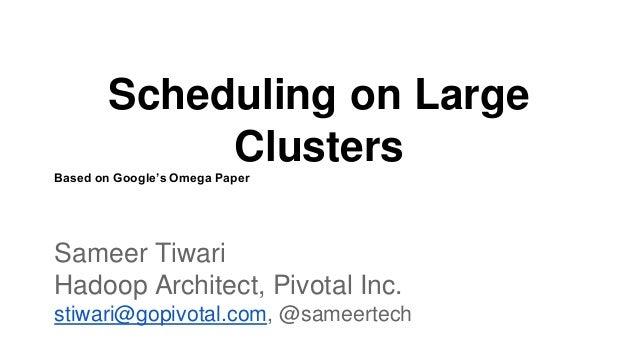 Scheduling on Large Clusters Based on Google's Omega Paper Sameer Tiwari Hadoop Architect, Pivotal Inc. stiwari@gopivotal....