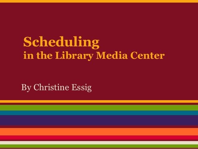 Schedulingin the Library Media CenterBy Christine Essig