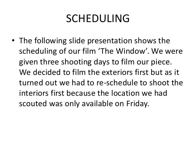 SCHEDULING • The following slide presentation shows the scheduling of our film 'The Window'. We were given three shooting ...