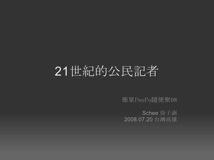 21世紀的公民記者       簡單PeoPo隨便聚08            Schee 徐子涵      2008.07.20 台灣高雄