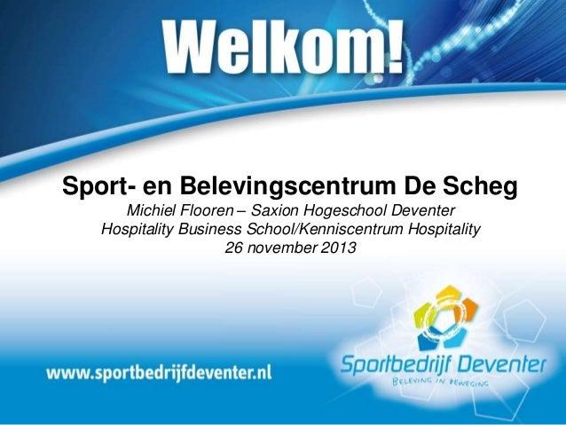 Sport- en Belevingscentrum De Scheg Michiel Flooren – Saxion Hogeschool Deventer Hospitality Business School/Kenniscentrum...