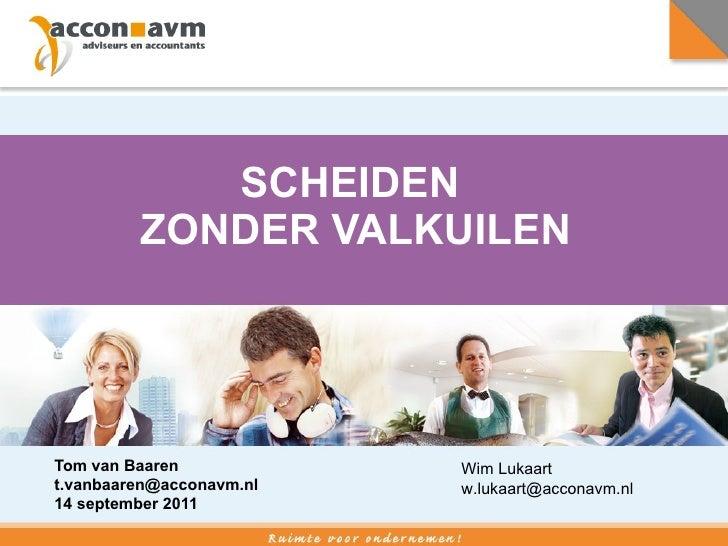 SCHEIDEN  ZONDER VALKUILEN Tom van Baaren  [email_address] 14 september 2011 Wim Lukaart [email_address]
