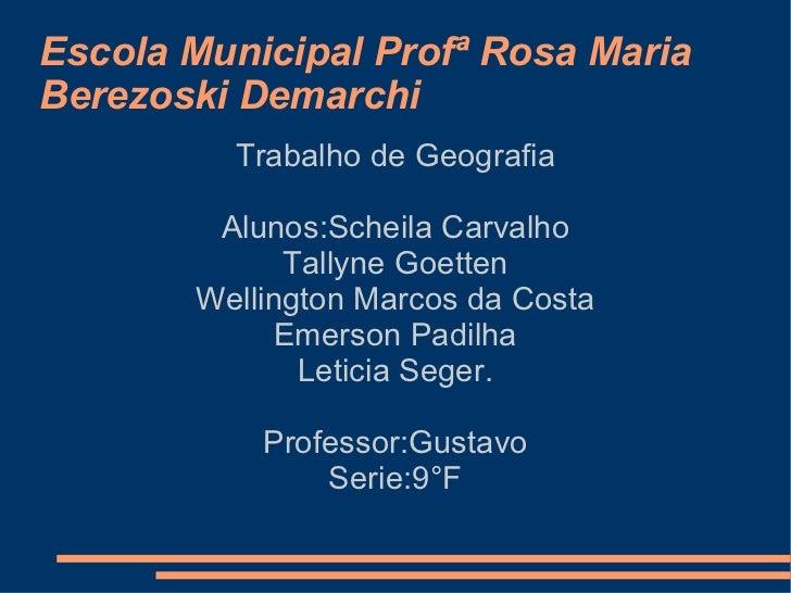 Escola Municipal Profª Rosa Maria Berezoski Demarchi Trabalho de Geografia Alunos:Scheila Carvalho Tallyne Goetten Welling...