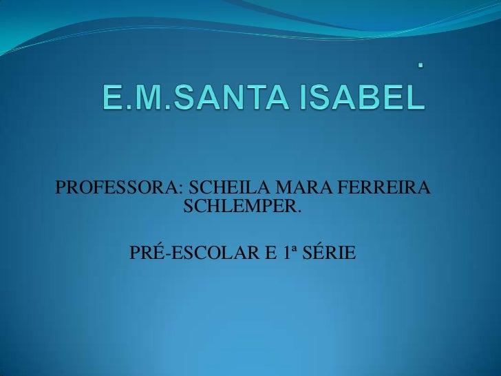 PROFESSORA: SCHEILA MARA FERREIRA           SCHLEMPER.      PRÉ-ESCOLAR E 1ª SÉRIE