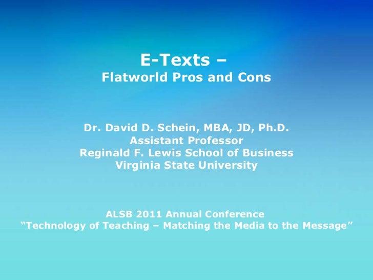E-Texts –  Flatworld Pros and Cons Dr. David D. Schein, MBA, JD, Ph.D. Assistant Professor Reginald F. Lewis School of Bus...