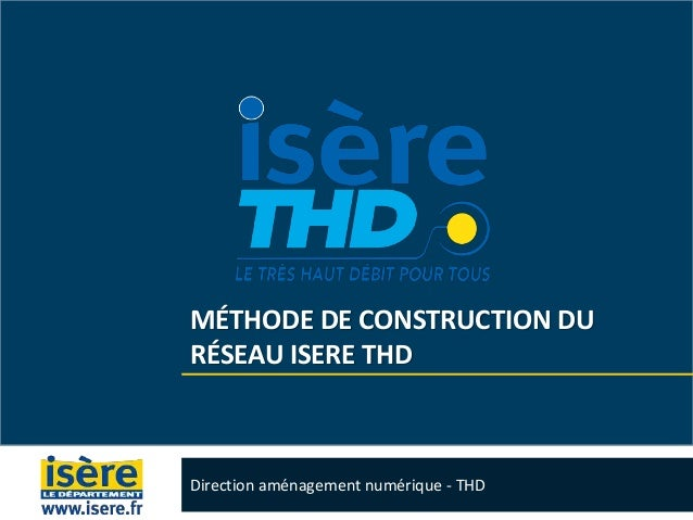 MÉTHODE DE CONSTRUCTION DU RÉSEAU ISERE THD Direction aménagement numérique - THD