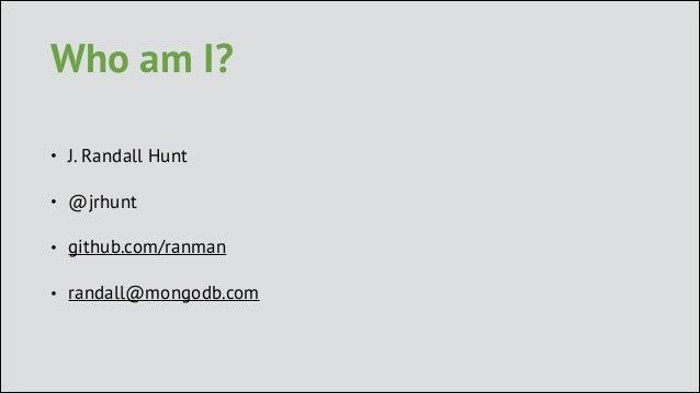 Who am I? •  J. Randall Hunt  •  @jrhunt  •  github.com/ranman  •  randall@mongodb.com