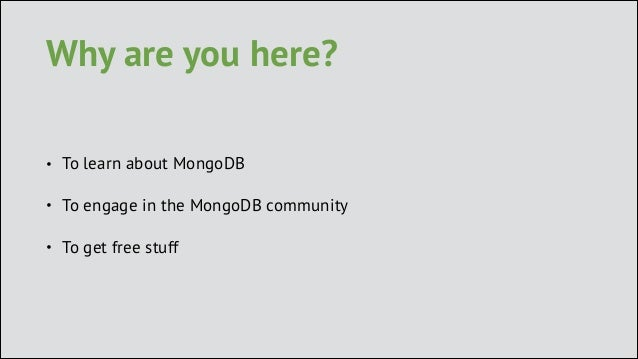 Why are you here? •  To learn about MongoDB  •  To engage in the MongoDB community  •  To get free stuff