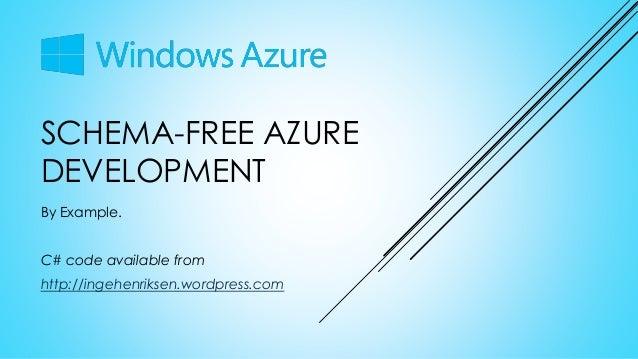 SCHEMA-FREE AZURE DEVELOPMENT By Example. C# code available from http://ingehenriksen.wordpress.com