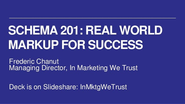 SCHEMA 201: REAL WORLDMARKUP FOR SUCCESSFrederic ChanutManaging Director, In Marketing We TrustDeck is on Slideshare: InMk...