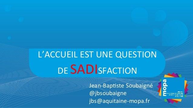 L'ACCUEIL  EST  UNE  QUESTION   DE  SADISFACTION   Jean-‐Bap7ste  Soubaigné   @jbsoubaigne   jbs@aquita...