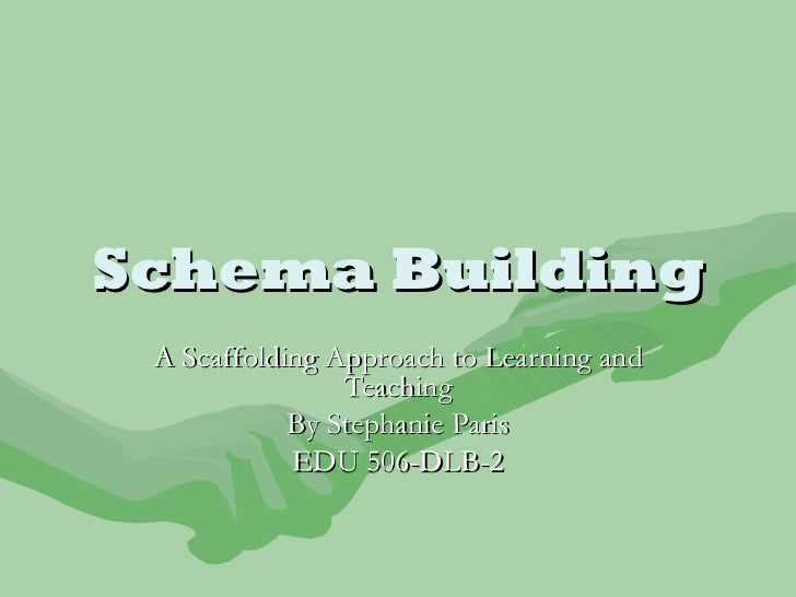 Schema Building A Scaffolding Approach to Learning and Teaching By Stephanie Paris EDU 506-DLB-2