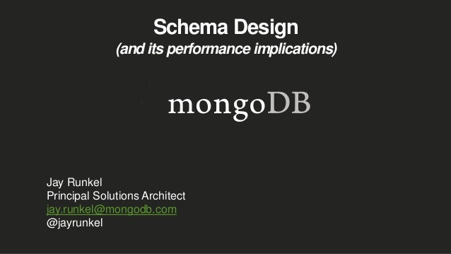 Schema Design (and its performance implications) Jay Runkel Principal Solutions Architect jay.runkel@mongodb.com @jayrunkel