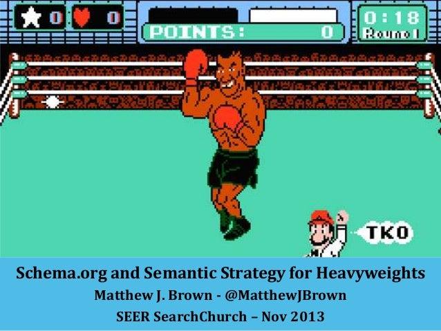 Schema.org and Semantic Strategy for Heavyweights Matthew J. Brown - @MatthewJBrown SEER SearchChurch – Nov 2013