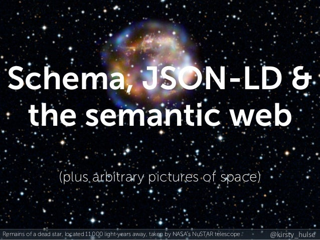 @kirsty_hulse Schema, JSON-LD & the semantic web (plus arbitrary pictures of space) Remains of a dead star, located 11,000...