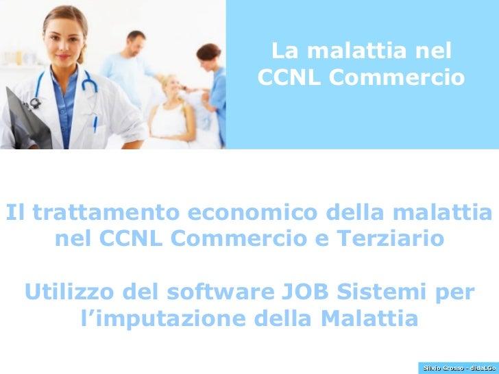 La malattia nel CCNL Commercio Il trattamento economico della malattia nel CCNL Commercio e Terziario Utilizzo del softwar...