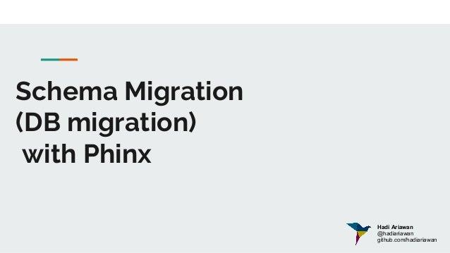 Schema Migration (DB migration) with Phinx Hadi Ariawan @hadiariawan github.com/hadiariawan