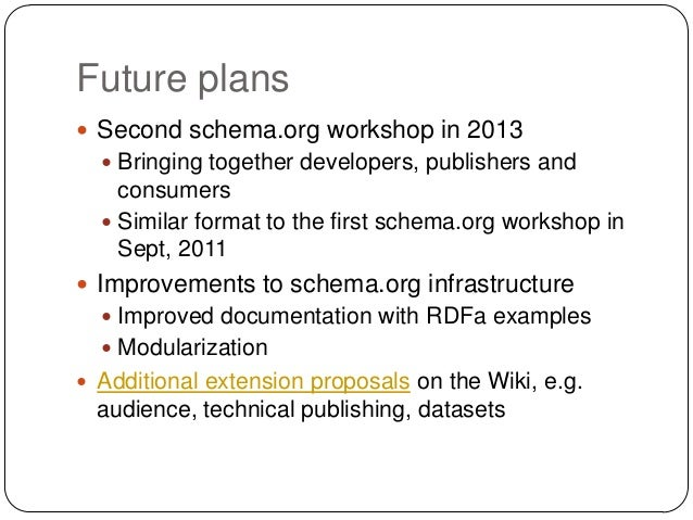 Future plans Second schema.org workshop in 2013   Bringing together developers, publishers and    consumers   Similar f...