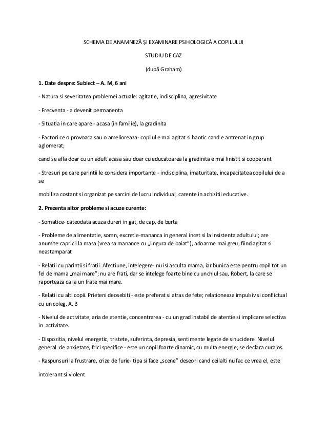SCHEMA DE ANAMNEZĂ ŞI EXAMINARE PSIHOLOGICĂ A COPILULUI STUDIU DE CAZ (după Graham) 1. Date despre: Subiect – A. M, 6 ani ...