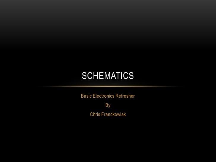 SCHEMATICSBasic Electronics Refresher            By    Chris Franckowiak