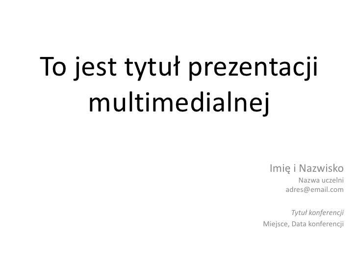 To jest tytuł prezentacjimultimedialnej<br />Imię i NazwiskoNazwa uczelniadres@email.com<br />Tytuł konferencji<br />Miejs...