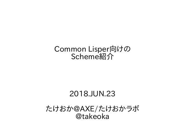 Common Lisper向けの Scheme紹介 2018.JUN.23 たけおか@AXE/たけおかラボ @takeoka