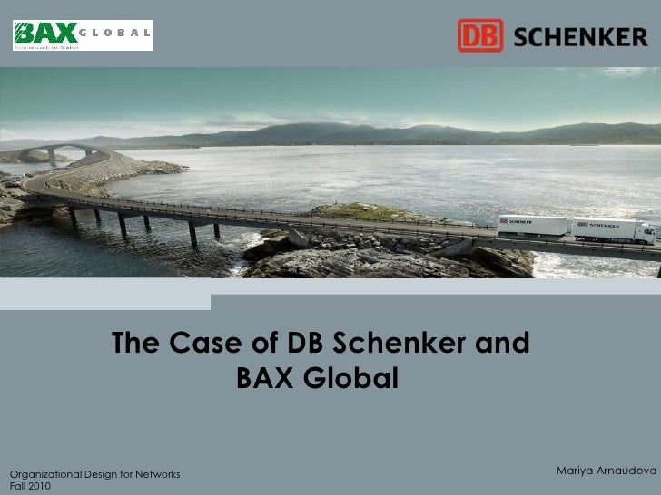 The Case of DB Schenker and BAX Global <br />MariyaArnaudova<br />Organizational Design for Networks<br />Fall 2010<br />