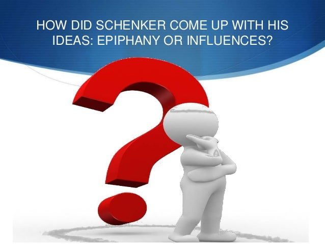 HOW DID SCHENKER COME UP WITH HIS IDEAS: EPIPHANY OR INFLUENCES?
