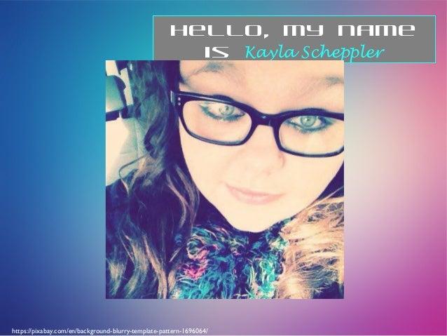 Hello, my name is Kayla Scheppler https://pixabay.com/en/background-blurry-template-pattern-1696064/
