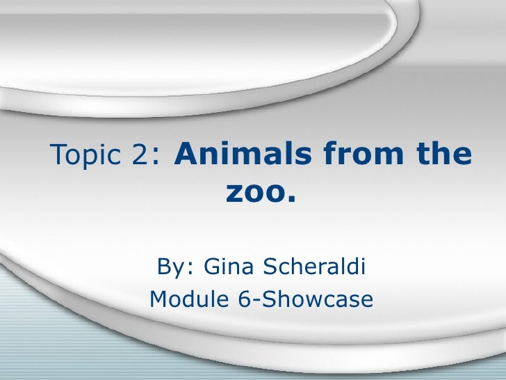 Topic 2 :  Animals from the zoo. By: Gina Scheraldi Module 6-Showcase