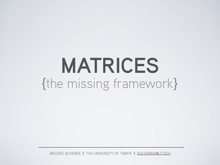MATRICES{the missing framework} BROOKE SCHERER I THE UNIVERSITY OF TAMPA I BSCHERER@UT.EDU
