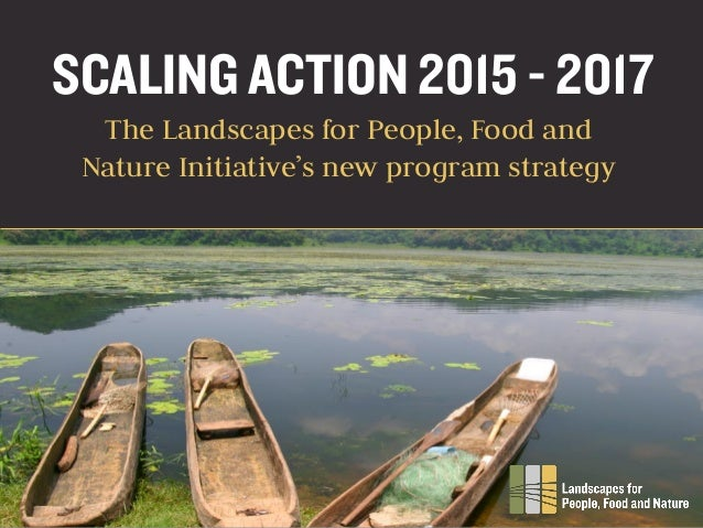 SCALING ACTION 2015 - 2017 The Landscapes for People, Food and Nature Initiative's new program strategy
