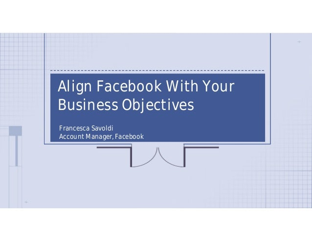 Align Facebook With YourBusiness ObjectivesFrancesca SavoldiAccount Manager, Facebook
