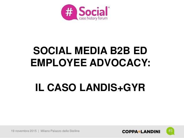 SOCIAL MEDIA B2B ED EMPLOYEE ADVOCACY: IL CASO LANDIS+GYR 19 novembre 2015 | Milano Palazzo delle Stelline