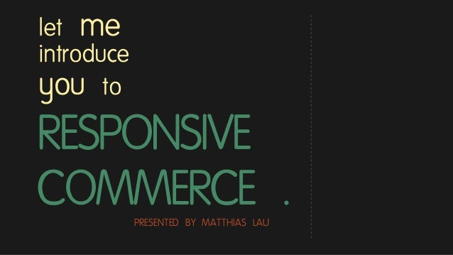RESPONSIVE COMMERCE . let me introduce you to PRESENTED BY MATTHIAS LAU