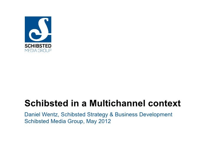 Schibsted in a Multichannel contextDaniel Wentz, Schibsted Strategy & Business DevelopmentSchibsted Media Group, May 2012