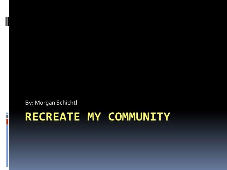 Recreate My Community<br />By: Morgan Schichtl<br />