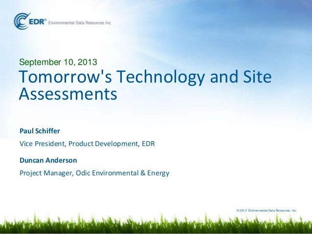 © 2013 Environmental Data Resources, Inc. September 10, 2013 Tomorrow's Technology and Site Assessments Paul Schiffer Vice...